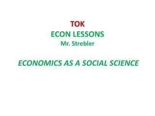TOK ECON  LESSONS Mr.  Strebler ECONOMICS AS A SOCIAL SCIENCE
