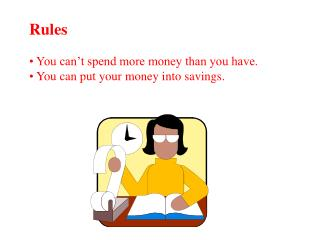 Rules  You can't spend more money than you have.  You can put your money into savings.