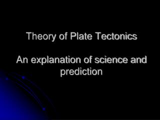 Theory of Plate Tectonics An explanation of science and prediction