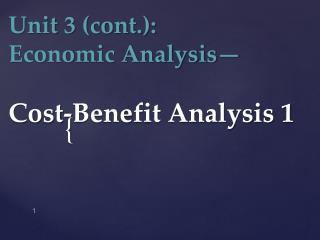Unit  3 (cont.):  Economic Analysis— Cost-Benefit Analysis  1