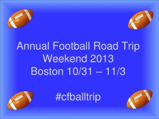 Annual Football Road Trip Weekend 2013 Boston 10/31 – 11/3 # cfballtrip