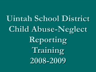 Uintah School District Child Abuse-Neglect Reporting Training 2008-2009
