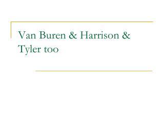 Van Buren & Harrison & Tyler too