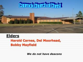 Elders Harold Carnes, Del Moorhead, Bobby Mayfield We do not have deacons