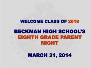 Welcome Class of  2018 Beckman High School�s Eighth Grade Parent Night March 31, 2014