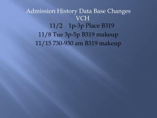 Admission History Data Base Changes  VCH   11/2    1p-3p Place B319 11/8 Tue 3p-5p B319 makeup
