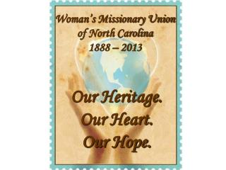 Woman's Missionary Union  of North Carolina 1888 –  2013