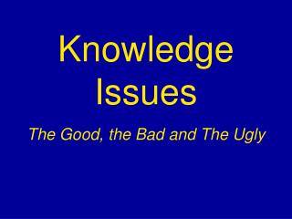 Knowledge Issues The Good, the Bad and The Ugly