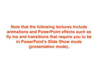 Note that the following lectures include animations and PowerPoint effects such as fly ins and transitions that require