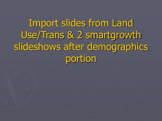 Import slides from Land Use/Trans & 2 smartgrowth slideshows after demographics portion