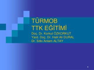 TÜRMOB TTK EĞİTİMİ Doç. Dr. Korkut ÖZKORKUT Yard. Doç. Dr. Halil Ali DURAL Dr. Sıtkı Anlam ALTAY