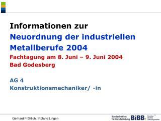 Informationen zur  Neuordnung der industriellen Metallberufe 2004 Fachtagung am 8. Juni   9. Juni 2004 Bad Godesberg  AG