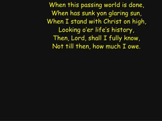 When this passing world is done, When has sunk yon glaring sun, When I stand with Christ on high,