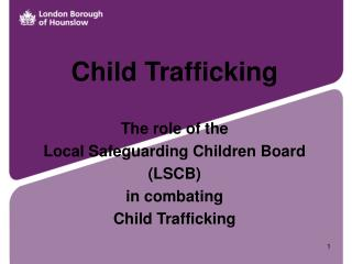 Child Trafficking The role of the  Local Safeguarding Children Board  (LSCB) in combating