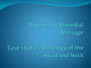 Diploma of Remedial Massage  Case studies  Aetiology of the Head and Neck