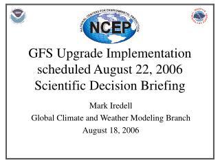 GFS Upgrade Implementation scheduled August 22, 2006 Scientific Decision Briefing