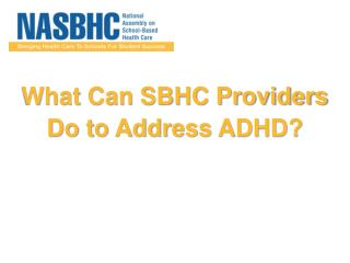 What Can SBHC Providers  Do  to Address  ADHD?