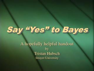 "Say ""Yes"" to Bayes"