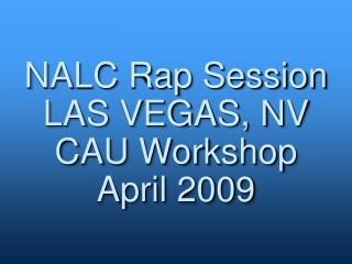 NALC Rap Session LAS VEGAS, NV CAU Workshop April 2009