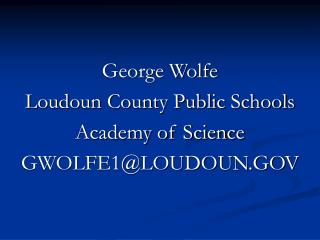 George Wolfe Loudoun County Public Schools Academy of Science GWOLFE1@LOUDOUN.GOV