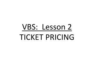 VBS:  Lesson 2 TICKET PRICING