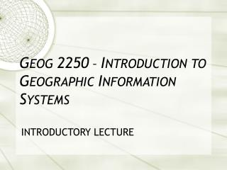 GEOG 2250   INTRODUCTION TO GEOGRAPHIC INFORMATION SYSTEMS