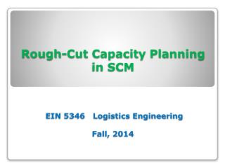 Rough-Cut Capacity Planning  in SCM  EIN 5346   Logistics Engineering Fall, 2014