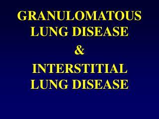 GRANULOMATOUS  LUNG DISEASE & INTERSTITIAL LUNG DISEASE