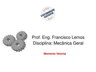 Prof. Eng. Francisco Lemos Disciplina: Mec�nica Geral