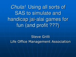 Chula!   Using all sorts of SAS to simulate and handicap jai-alai games for fun (and profit ???)