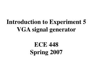 Introduction to Experiment 5 VGA signal generator ECE 448 Spring 2007