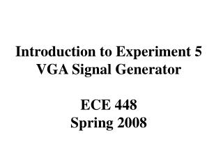 Introduction to Experiment 5 VGA Signal Generator ECE 448 Spring 2008