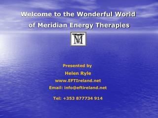 Welcome to the Wonderful World   of Meridian Energy Therapies Presented by  Helen Ryle