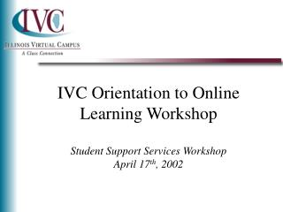 IVC Orientation to Online Learning Workshop Student Support Services Workshop April 17 th , 2002