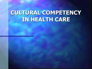 CULTURAL COMPETENCY IN HEALTH CARE