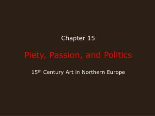 Chapter 15 Piety, Passion, and Politics 15 th  Century Art in Northern Europe