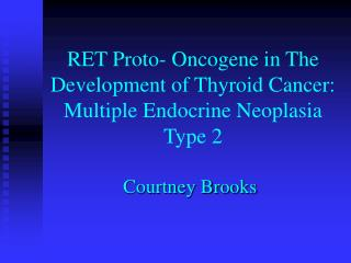 RET Proto- Oncogene in The Development of Thyroid Cancer:  Multiple Endocrine Neoplasia Type 2