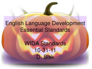 English Language Development Essential Standards WIDA Standards 10-31-11 D. Sisk