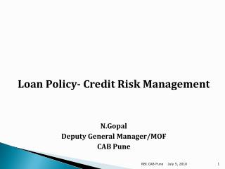 Loan Policy- Credit Risk Management N.Gopal Deputy General Manager/MOF CAB Pune