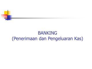 BANKING (Penerimaan dan Pengeluaran Kas)