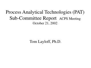 Process Analytical Technologies (PAT) Sub-Committee Report   ACPS Meeting October 21, 2002