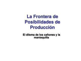 La Frontera de Posibilidades de Producci n