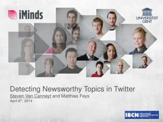 Detecting Newsworthy  Topics in  Twitter Steven Van  Canneyt  and Matthias  Feys April 8 th , 2014