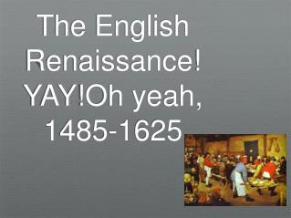The English Renaissance!  YAY!Oh yeah,  1485-1625