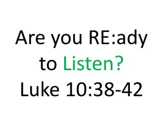 Are you RE:ady to  Listen? Luke 10:38-42