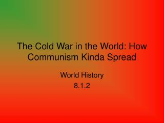 The Cold War in the World: How Communism Kinda Spread