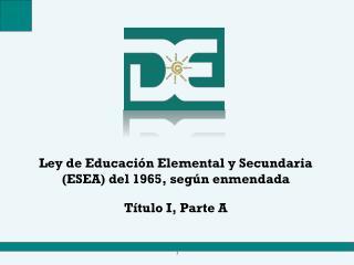 Ley de Educación Elemental y Secundaria (ESEA) del 1965, según enmendada  Título I, Parte A