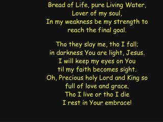 Bread of Life, pure Living Water, Lover of my soul, In my weakness be my strength to