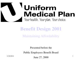 Benefit Design 2001 Maintaining Affordability Presented before the Public Employees Benefit Board