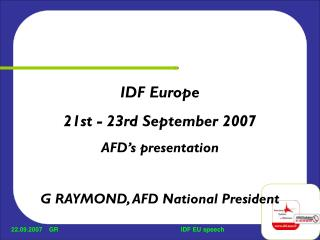 IDF Europe 21st - 23rd September 2007 AFD's presentation G RAYMOND, AFD National President